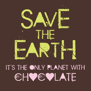 Save the earth its the only planet with chocolate